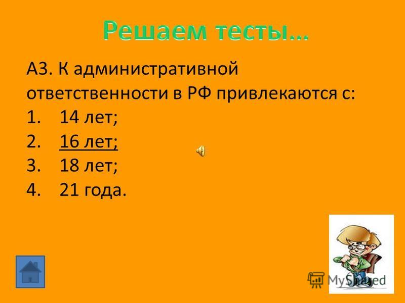 А3. К административной ответственности в РФ привлекаются с: 1.14 лет; 2.16 лет; 3.18 лет; 4.21 года.