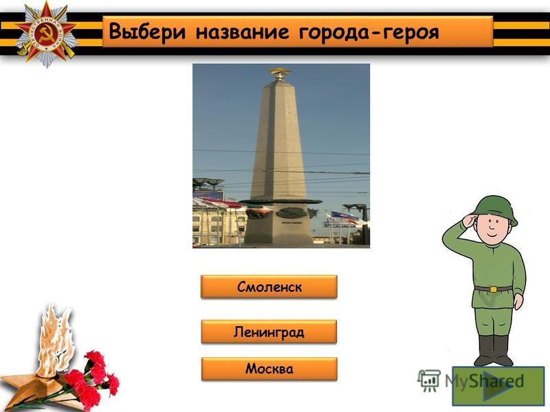 Не верно! Подумай ещё! Молодцы!!! Выбери название города-героя Тула Сталинград (Волгоград) Севастополь