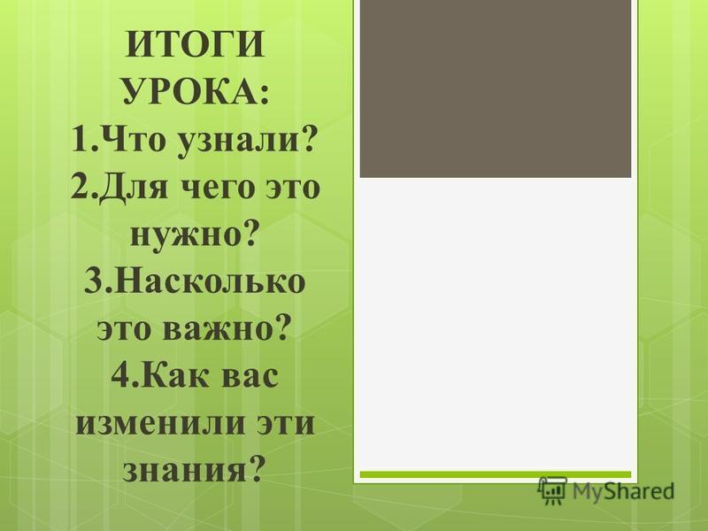 ИТОГИ УРОКА: 1. Что узнали? 2. Для чего это нужно? 3. Насколько это важно? 4. Как вас изменили эти знания?
