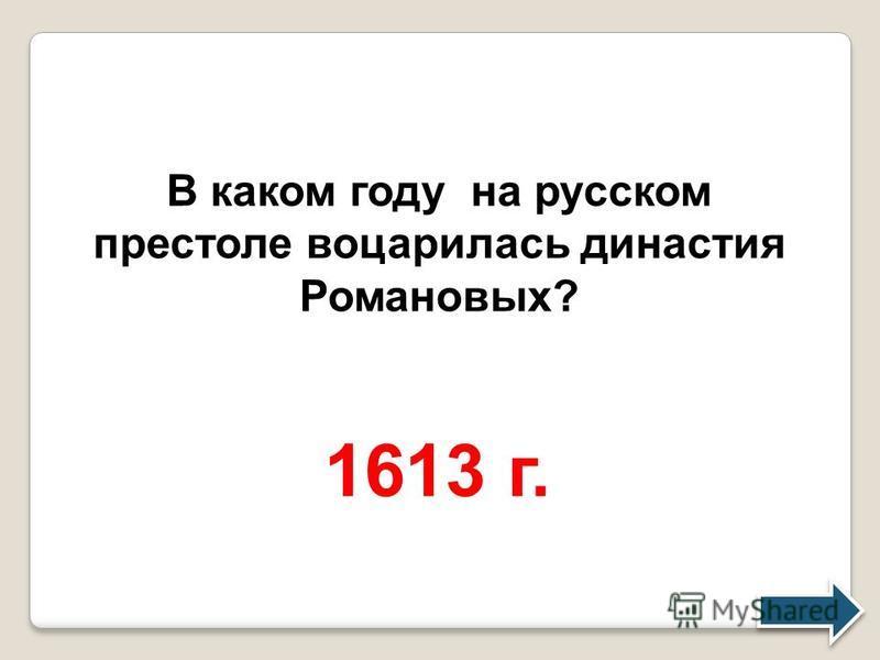 В каком году на русском престоле воцарилась династия Романовых? 1613 г.