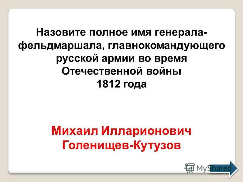 Назовите полное имя генерала- фельдмаршала, главнокомандующего русской армии во время Отечественной войны 1812 года Михаил Илларионович Голенищев-Кутузов