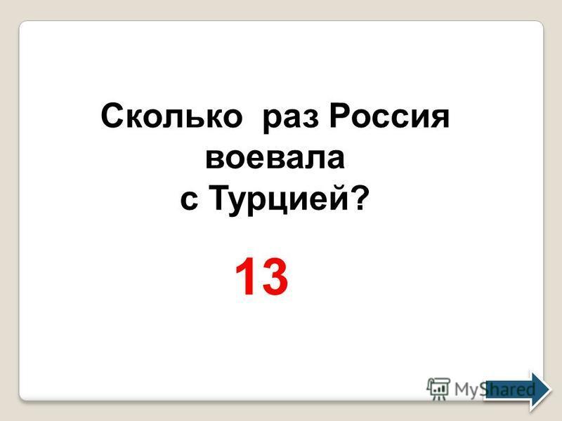 Сколько раз Россия воевала с Турцией? 13