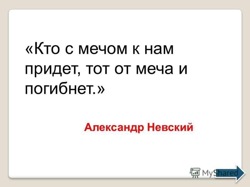 «Кто с мечом к нам придет, тот от меча и погибнет.» Александр Невский