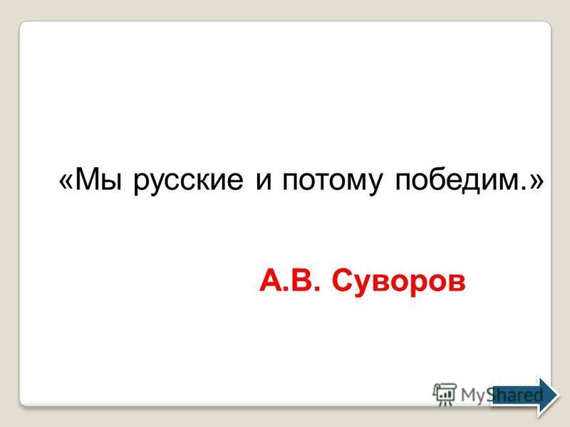 «Мы русские и потому победим.» А.В. Суворов