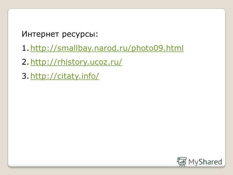 Интернет ресурсы: 1.http://smallbay.narod.ru/photo09.htmlhttp://smallbay.narod.ru/photo09. html 2.http://rhistory.ucoz.ru/http://rhistory.ucoz.ru/ 3.http://citaty.info/http://citaty.info/