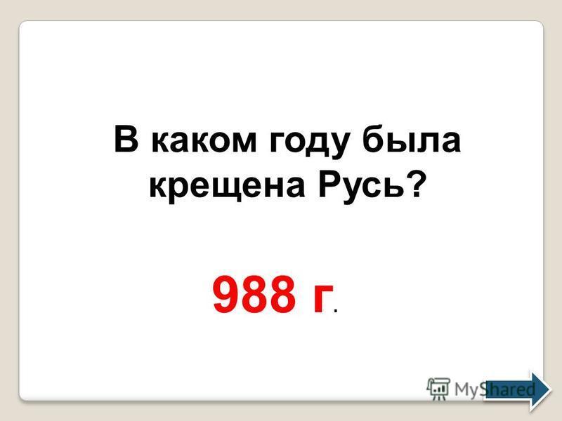 В каком году была крещена Русь? 988 г.