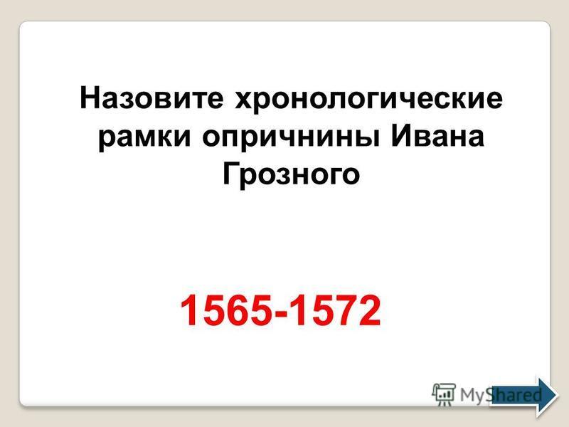 Назовите хронологические рамки опричнины Ивана Грозного 1565-1572