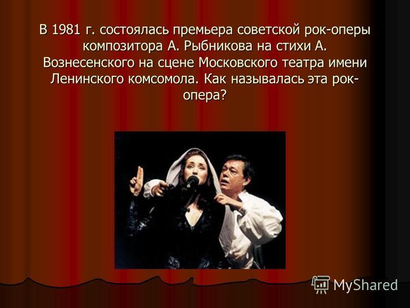 В 1981 г. состоялась премьера советской рок-оперы композитора А. Рыбникова на стихи А. Вознесенского на сцене Московского театра имени Ленинского комсомола. Как называлась эта рок- опера?