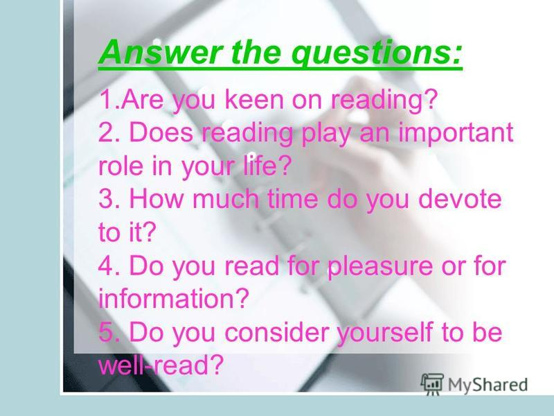 Answer the questions: 1.Are you keen on reading? 2. Does reading play an important role in your life? 3. How much time do you devote to it? 4. Do you read for pleasure or for information? 5. Do you consider yourself to be well-read?