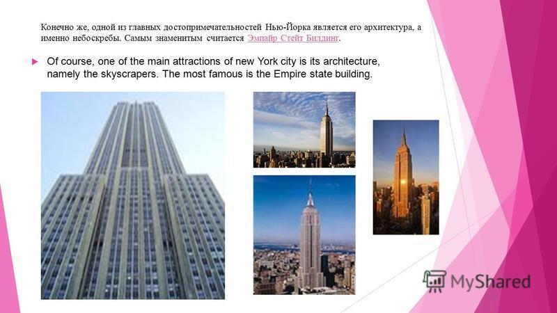 Конечно же, одной из главных достопримечательностей Нью-Йорка является его архитектура, а именно небоскребы. Самым знаменитым считается Эмпайр Стейт Билдинг.Эмпайр Стейт Билдинг Of course, one of the main attractions of new York city is its architect