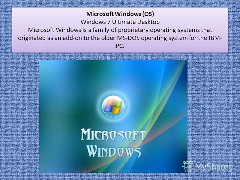 Microsoft Windows (OS) Windows 7 Ultimate Desktop Microsoft Windows is a family of proprietary operating systems that originated as an add-on to the older MS-DOS operating system for the IBM- PC.