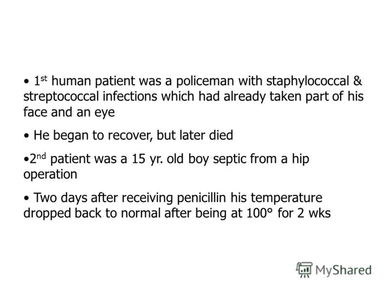 1 st human patient was a policeman with staphylococcal & streptococcal infections which had already taken part of his face and an eye He began to recover, but later died 2 nd patient was a 15 yr. old boy septic from a hip operation Two days after rec