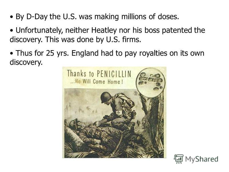 By D-Day the U.S. was making millions of doses. Unfortunately, neither Heatley nor his boss patented the discovery. This was done by U.S. firms. Thus for 25 yrs. England had to pay royalties on its own discovery.