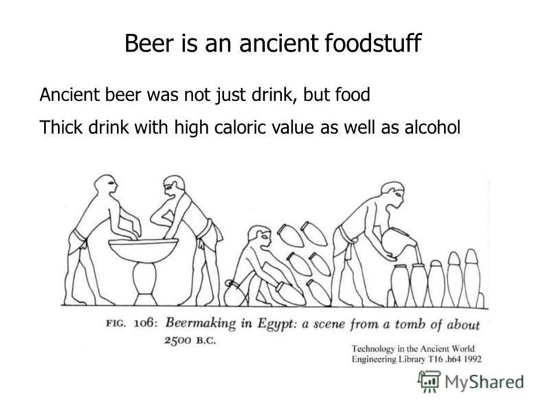 Beer is an ancient foodstuff Ancient beer was not just drink, but food Thick drink with high caloric value as well as alcohol