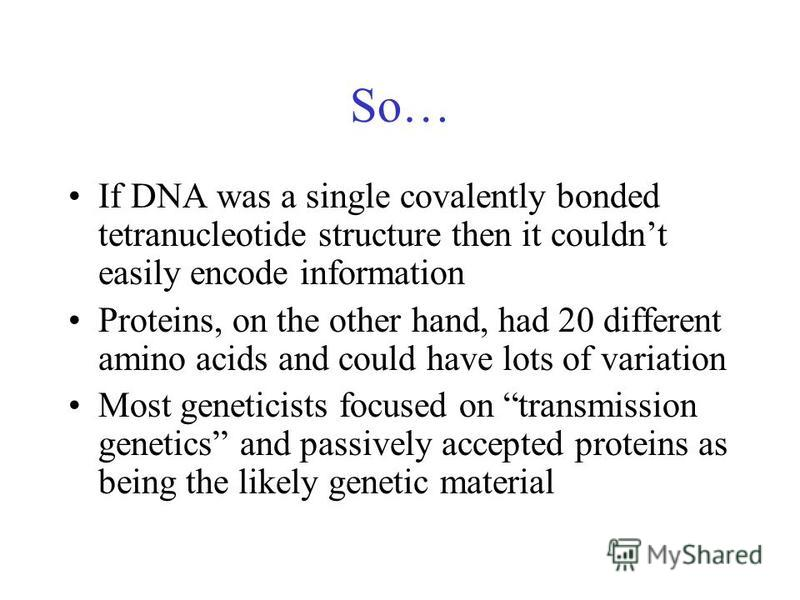 So… If DNA was a single covalently bonded tetranucleotide structure then it couldnt easily encode information Proteins, on the other hand, had 20 different amino acids and could have lots of variation Most geneticists focused on transmission genetics