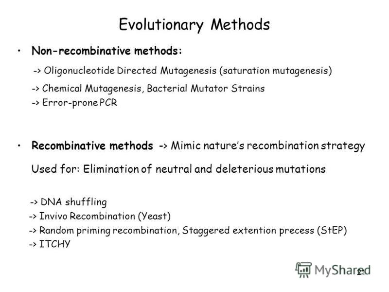 21 Evolutionary Methods Non-recombinative methods: -> Oligonucleotide Directed Mutagenesis (saturation mutagenesis) -> Chemical Mutagenesis, Bacterial Mutator Strains -> Error-prone PCR Recombinative methods -> Mimic natures recombination strategy Us