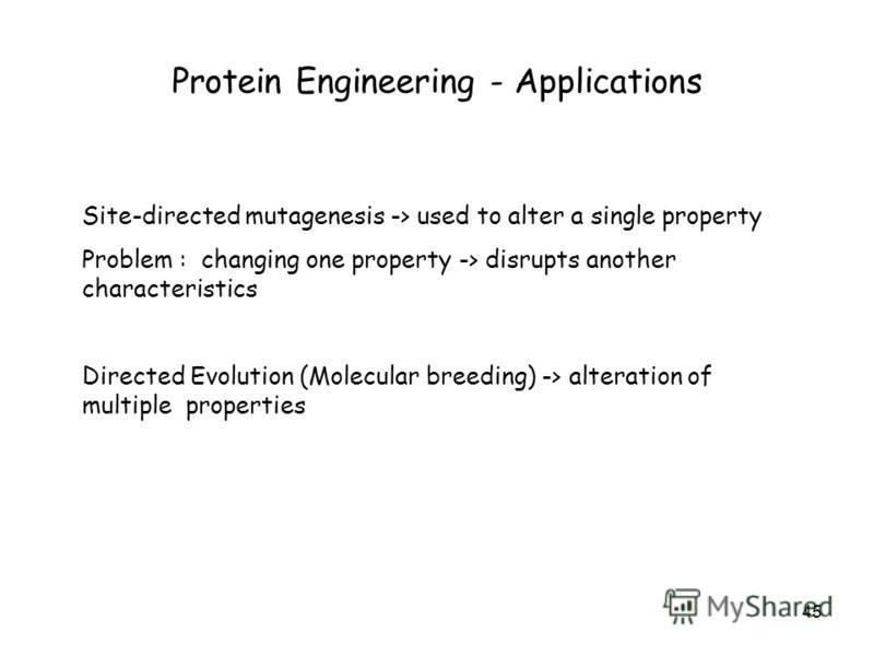 45 Protein Engineering - Applications Site-directed mutagenesis -> used to alter a single property Problem : changing one property -> disrupts another characteristics Directed Evolution (Molecular breeding) -> alteration of multiple properties