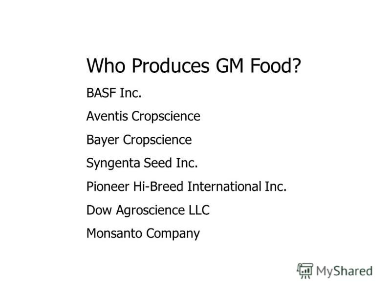 Who Produces GM Food? BASF Inc. Aventis Cropscience Bayer Cropscience Syngenta Seed Inc. Pioneer Hi-Breed International Inc. Dow Agroscience LLC Monsanto Company
