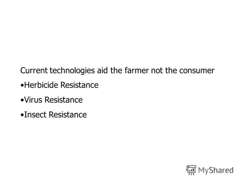 Current technologies aid the farmer not the consumer Herbicide Resistance Virus Resistance Insect Resistance
