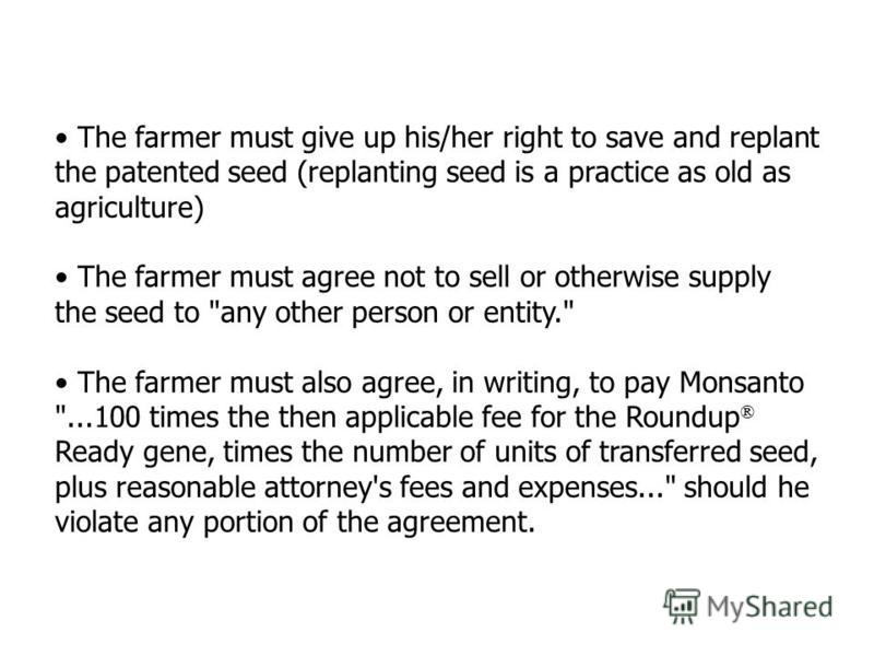 The farmer must give up his/her right to save and replant the patented seed (replanting seed is a practice as old as agriculture) The farmer must agree not to sell or otherwise supply the seed to