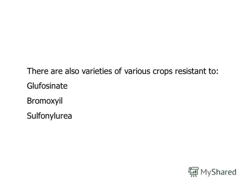 There are also varieties of various crops resistant to: Glufosinate Bromoxyil Sulfonylurea
