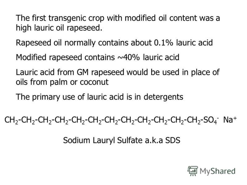 The first transgenic crop with modified oil content was a high lauric oil rapeseed. Rapeseed oil normally contains about 0.1% lauric acid Modified rapeseed contains ~40% lauric acid Lauric acid from GM rapeseed would be used in place of oils from pal