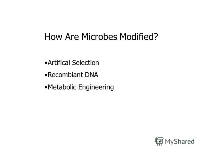 How Are Microbes Modified? Artifical Selection Recombiant DNA Metabolic Engineering