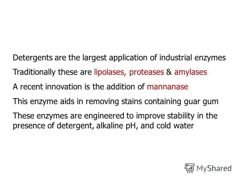 Detergents are the largest application of industrial enzymes Traditionally these are lipolases, proteases & amylases A recent innovation is the addition of mannanase This enzyme aids in removing stains containing guar gum These enzymes are engineered