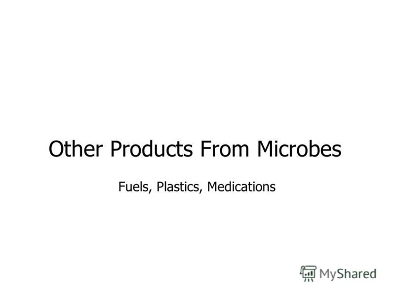 Other Products From Microbes Fuels, Plastics, Medications