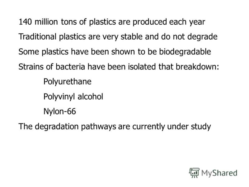140 million tons of plastics are produced each year Traditional plastics are very stable and do not degrade Some plastics have been shown to be biodegradable Strains of bacteria have been isolated that breakdown: Polyurethane Polyvinyl alcohol Nylon-