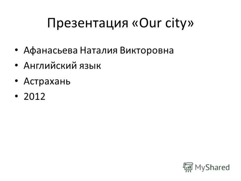 Презентация «Our city» Афанасьева Наталия Викторовна Английский язык Астрахань 2012