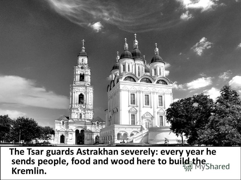 The Tsar guards Astrakhan severely: every year he sends people, food and wood here to build the Kremlin.