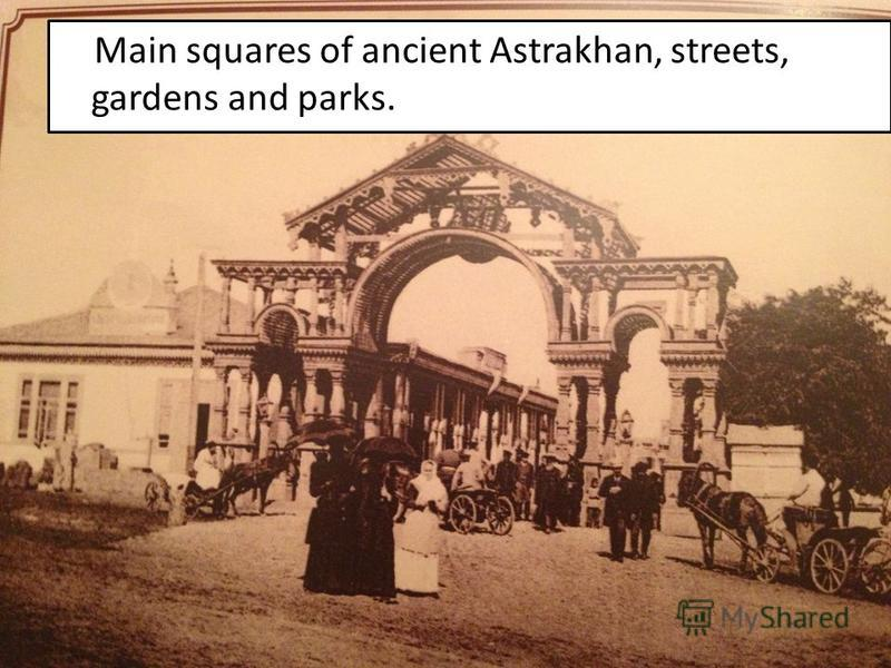 Main squares of ancient Astrakhan, streets, gardens and parks.
