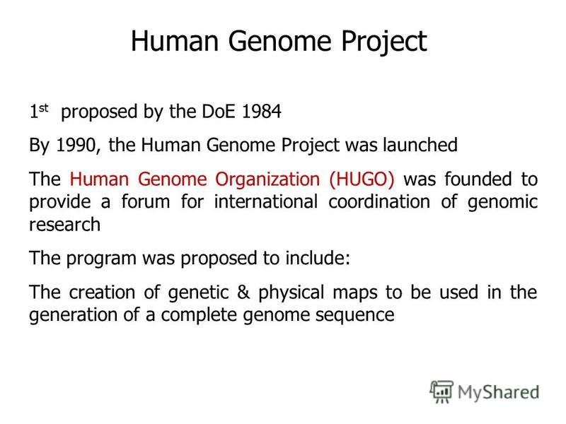 1 st proposed by the DoE 1984 By 1990, the Human Genome Project was launched The Human Genome Organization (HUGO) was founded to provide a forum for international coordination of genomic research The program was proposed to include: The creation of g