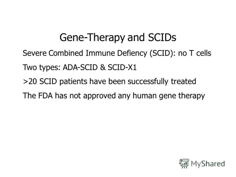 Gene-Therapy and SCIDs Severe Combined Immune Defiency (SCID): no T cells Two types: ADA-SCID & SCID-X1 >20 SCID patients have been successfully treated The FDA has not approved any human gene therapy