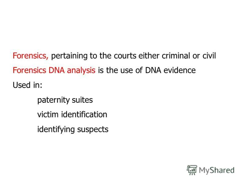 Forensics, pertaining to the courts either criminal or civil Forensics DNA analysis is the use of DNA evidence Used in: paternity suites victim identification identifying suspects