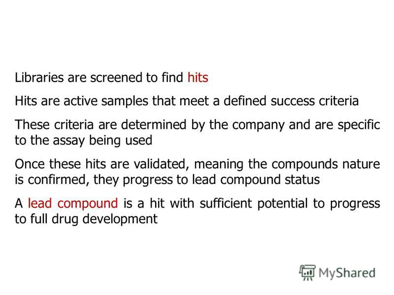 Libraries are screened to find hits Hits are active samples that meet a defined success criteria These criteria are determined by the company and are specific to the assay being used Once these hits are validated, meaning the compounds nature is conf