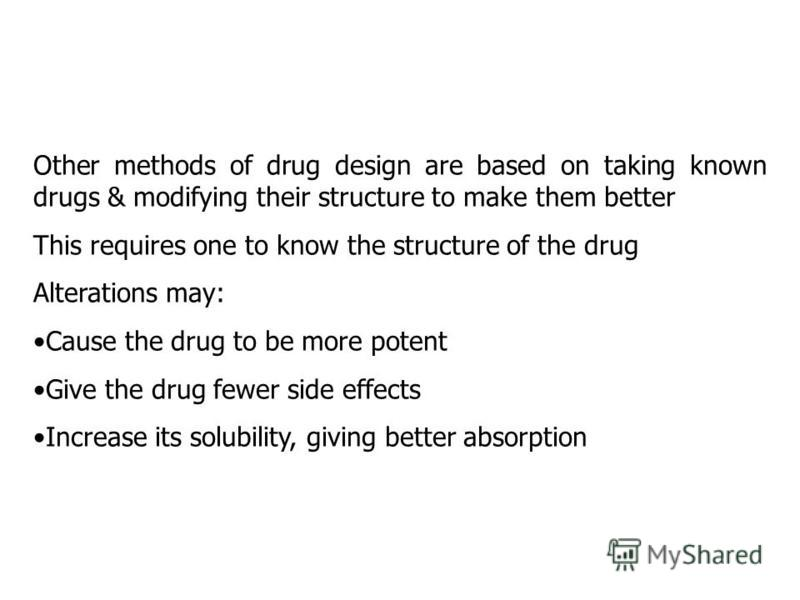 Other methods of drug design are based on taking known drugs & modifying their structure to make them better This requires one to know the structure of the drug Alterations may: Cause the drug to be more potent Give the drug fewer side effects Increa