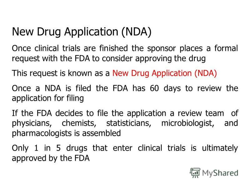 New Drug Application (NDA) Once clinical trials are finished the sponsor places a formal request with the FDA to consider approving the drug This request is known as a New Drug Application (NDA) Once a NDA is filed the FDA has 60 days to review the a