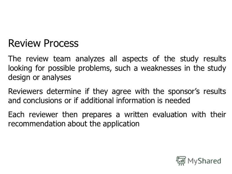 Review Process The review team analyzes all aspects of the study results looking for possible problems, such a weaknesses in the study design or analyses Reviewers determine if they agree with the sponsors results and conclusions or if additional inf