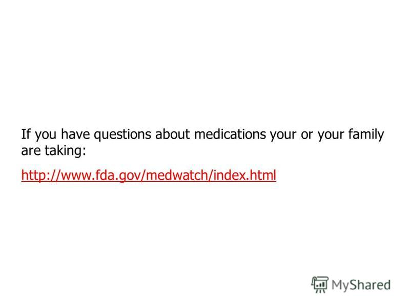 If you have questions about medications your or your family are taking: http://www.fda.gov/medwatch/index.html