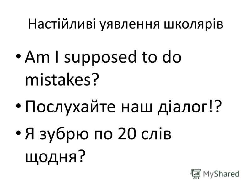 Настійливі уявлення школярів Am I supposed to do mistakes? Послухайте наш діалог!? Я зубрю по 20 слів щодня?