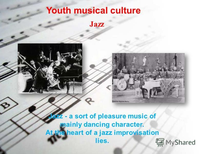 Youth musical culture Jazz Jazz - a sort of pleasure music of mainly dancing character. At the heart of a jazz improvisation lies.