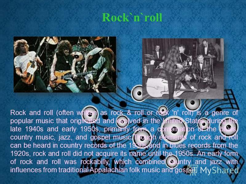 Rock`n`roll Rock and roll (often written as rock & roll or rock 'n' roll) is a genre of popular music that originated and evolved in the United States during the late 1940s and early 1950s, primarily from a combination of the blues, country music, ja