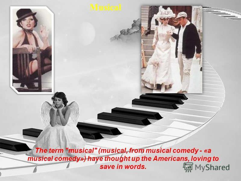 Musical The term musical (musical, from musical comedy - «a musical comedy») have thought up the Americans, loving to save in words.