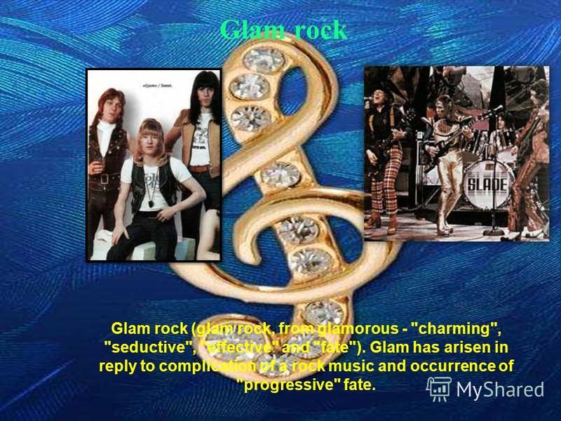 Glam rock Glam rock (glam rock, from glamorous - charming, seductive, effective and fate). Glam has arisen in reply to complication of a rock music and occurrence of progressive fate.