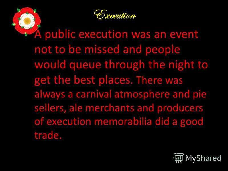 Execution A public execution was an event not to be missed and people would queue through the night to get the best places. There was always a carnival atmosphere and pie sellers, ale merchants and producers of execution memorabilia did a good trade.