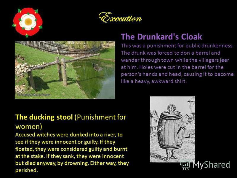 Execution The ducking stool (Punishment for women) Accused witches were dunked into a river, to see if they were innocent or guilty. If they floated, they were considered guilty and burnt at the stake. If they sank, they were innocent but died anyway