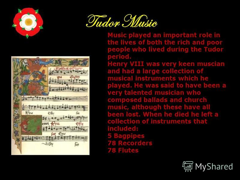 Tudor Music Music played an important role in the lives of both the rich and poor people who lived during the Tudor period. Henry VIII was very keen muscian and had a large collection of musical instruments which he played. He was said to have been a