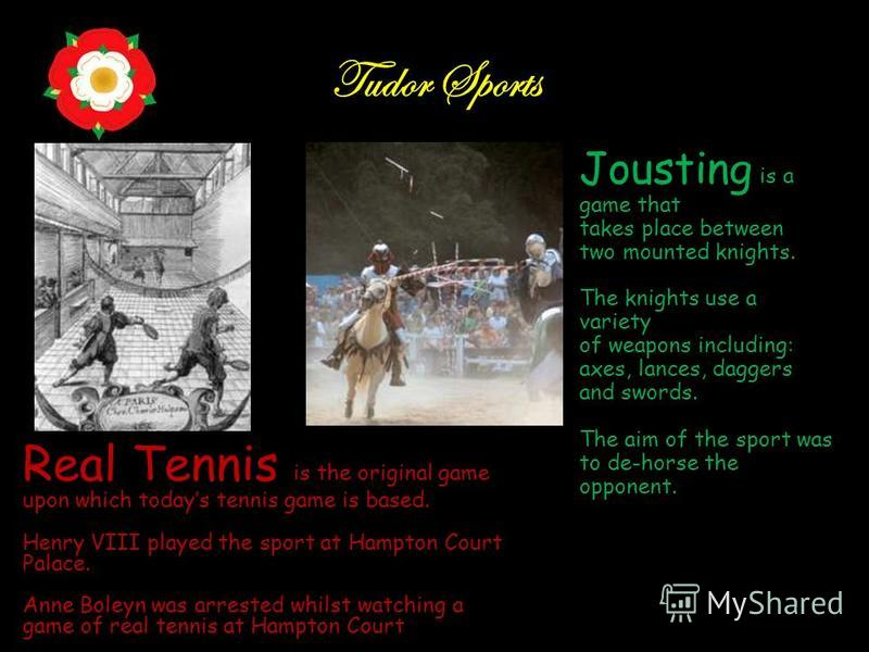 Tudor Sports Real Tennis is the original game upon which todays tennis game is based. Henry VIII played the sport at Hampton Court Palace. Anne Boleyn was arrested whilst watching a game of real tennis at Hampton Court Jousting is a game that takes p